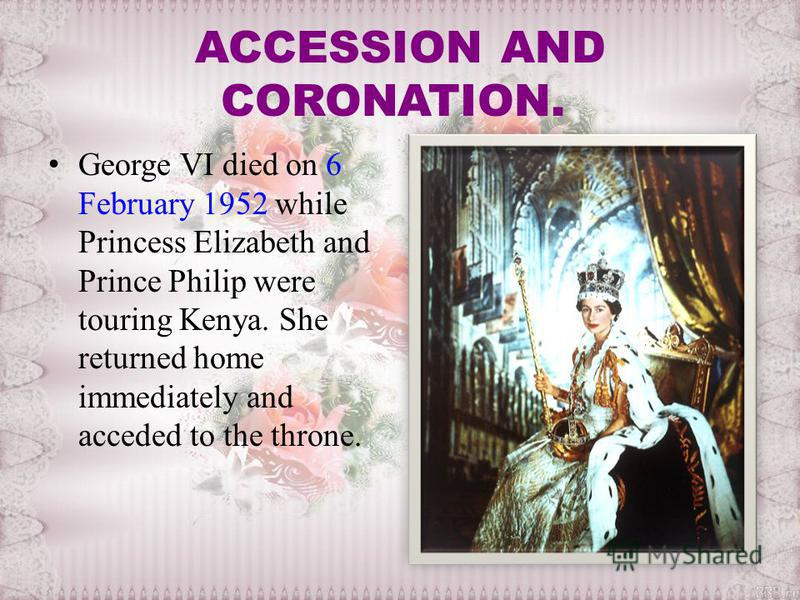 ACCESSION AND CORONATION. George VI died on 6 February 1952 while Princess Elizabeth and Prince Philip were touring Kenya. She returned home immediately and acceded to the throne.