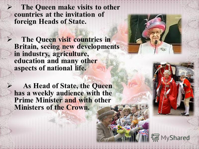 The Queen make visits to other countries at the invitation of foreign Heads of State. The Queen visit countries in Britain, seeing new developments in industry, agriculture, education and many other aspects of national life. As Head of State, the Que
