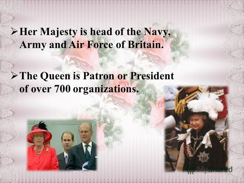Her Majesty is head of the Navy, Army and Air Force of Britain. The Queen is Patron or President of over 700 organizations.