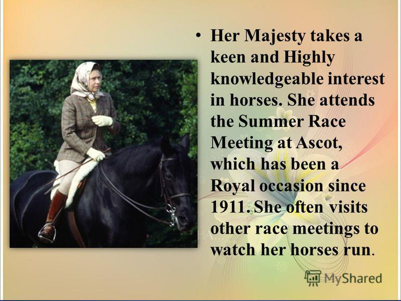 Her Majesty takes a keen and Highly knowledgeable interest in horses. She attends the Summer Race Meeting at Ascot, which has been a Royal occasion since 1911. She often visits other race meetings to watch her horses run.