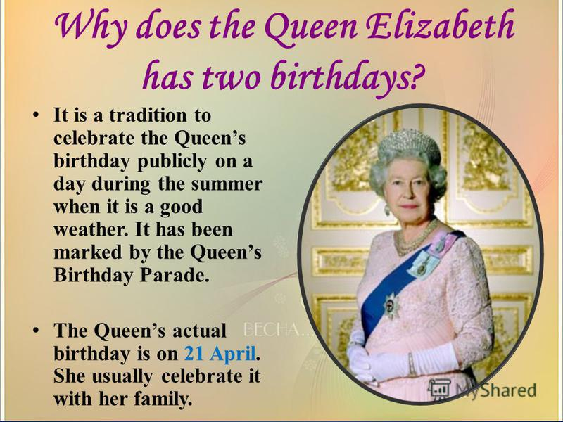 Why does the Queen Elizabeth has two birthdays? It is a tradition to celebrate the Queens birthday publicly on a day during the summer when it is a good weather. It has been marked by the Queens Birthday Parade. The Queens actual birthday is on 21 Ap