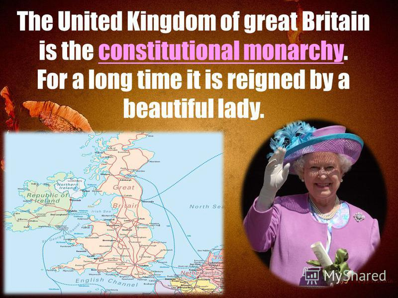 The United Kingdom of great Britain is the constitutional monarchy. For a long time it is reigned by a beautiful lady.