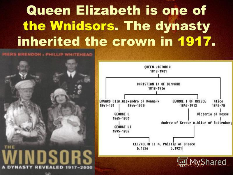 Queen Elizabeth is one of the Wnidsors. The dynasty inherited the crown in 1917.