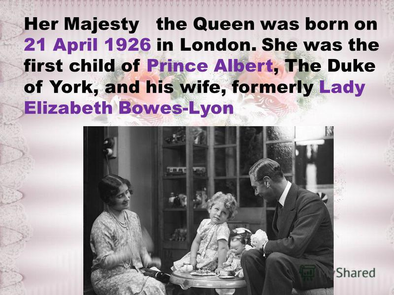Her Majesty the Queen was born on 21 April 1926 in London. She was the first child of Prince Albert, The Duke of York, and his wife, formerly Lady Elizabeth Bowes-Lyon.