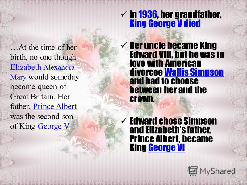 …At the time of her birth, no one thought Elizabeth Alexandra Mary would someday become queen of Great Britain. Her father, Prince Albert, was the second son of King George V.Prince AlbertGeorge V In 1936, her grandfather, King George V died. Her unc