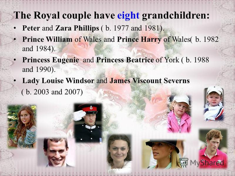 The Royal couple have eight grandchildren: Peter and Zara Phillips ( b. 1977 and 1981). Prince William of Wales and Prince Harry of Wales( b. 1982 and 1984). Princess Eugenie and Princess Beatrice of York ( b. 1988 and 1990). Lady Louise Windsor and