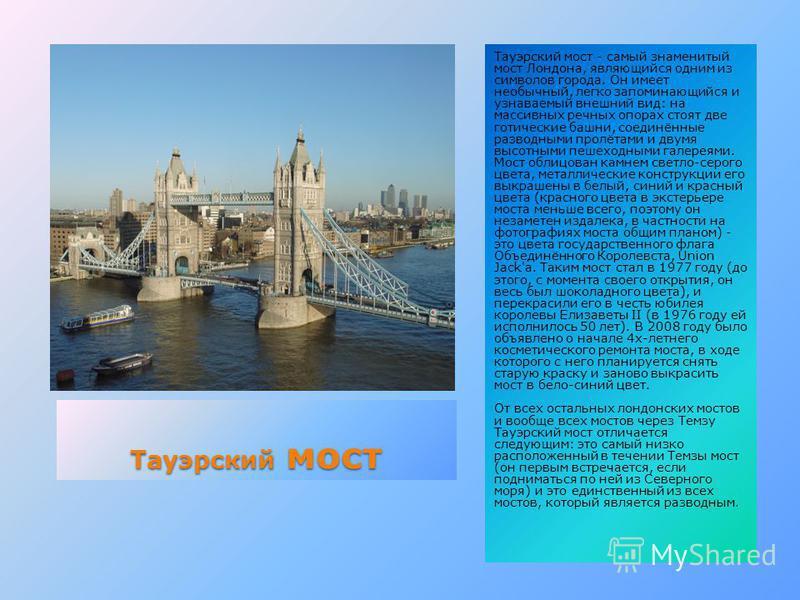 Тауэрский мост Тауэрский мост - самый знаменитый мост Лондона, являющийся одним из символов города. Он имеет необычный, легко запоминающийся и узнаваемый внешний вид: на массивных речных опорах стоят две готические башни, соединённые разводными пролё