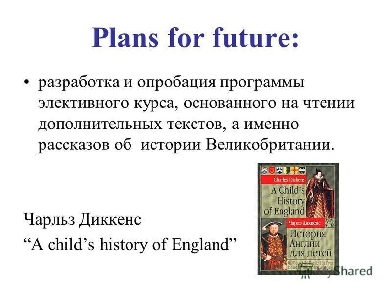 Plans for future: разработка и апробация программы элективного курса, основанного на чтении дополнительных текстов, а именно рассказов об истории Великобритании. Чарльз Диккенс A childs history of England
