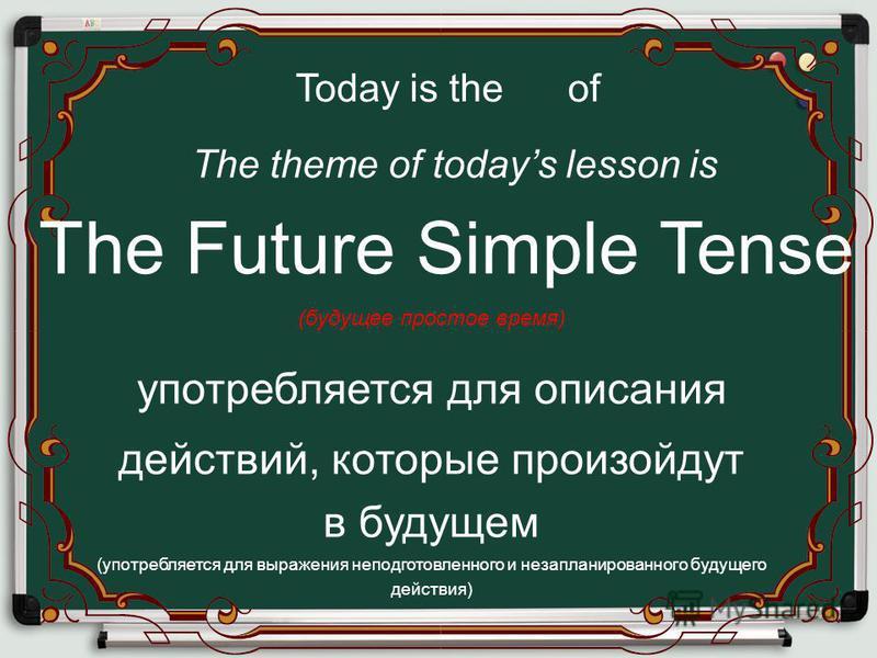 The Future Simple Tense Today is the of The theme of todays lesson is (будущее простое время) употребляется для описания действий, которые произойдут в будущем (употребляется для выражения неподготовленного и незапланированного будущего действия)