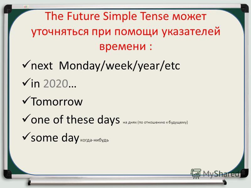 The Future Simple Tense может уточняться при помощи указателей времени : next Monday/week/year/etc in 2020… Tomorrow one of these days на днях (по отношению к будущему) some day когда-нибудь