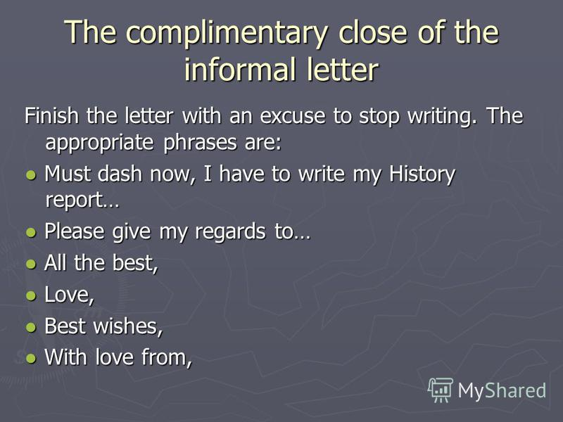 The complimentary close of the informal letter Finish the letter with an excuse to stop writing. The appropriate phrases are: Must dash now, I have to write my History report… Must dash now, I have to write my History report… Please give my regards t