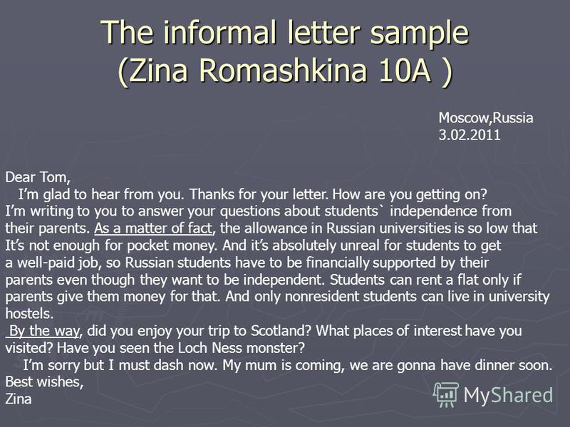 The informal letter sample (Zina Romashkina 10A ) Moscow,Russia 3.02.2011 Dear Tom, Im glad to hear from you. Thanks for your letter. How are you getting on? Im writing to you to answer your questions about students` independence from their parents.