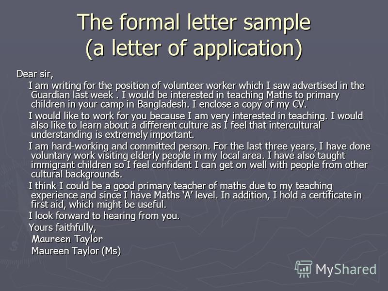 The formal letter sample (a letter of application) Dear sir, I am writing for the position of volunteer worker which I saw advertised in the Guardian last week. I would be interested in teaching Maths to primary children in your camp in Bangladesh. I