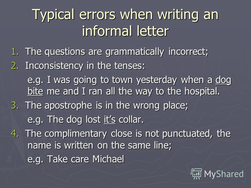 Typical errors when writing an informal letter 1. The questions are grammatically incorrect; 2. Inconsistency in the tenses: e.g. I was going to town yesterday when a dog bite me and I ran all the way to the hospital. 3. The apostrophe is in the wron