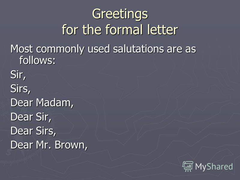 Greetings for the formal letter Most commonly used salutations are as follows: Sir,Sirs, Dear Madam, Dear Sir, Dear Sirs, Dear Mr. Brown,