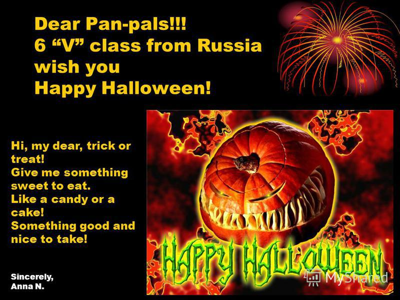 Dear Pan-pals!!! 6 V class from Russia wish you Happy Halloween! Hi, my dear, trick or treat! Give me something sweet to eat. Like a candy or a cake! Something good and nice to take! Sincerely, Anna N.