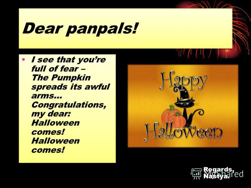 Dear panpals! I see that youre full of fear – The Pumpkin spreads its awful arms… Congratulations, my dear: Halloween comes! Halloween comes! Regards, Nastya.