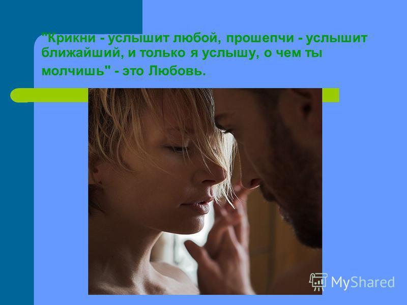 Крикни - услышит любой, прошепчи - услышит ближайший, и только я услышу, о чем ты молчишь - это Любовь.