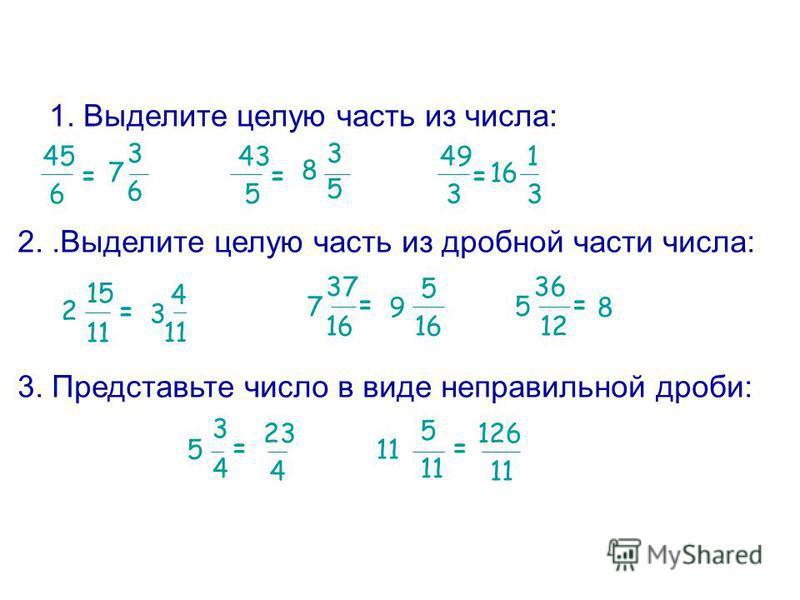 1. Выделите целую часть из числа: 45 6 = 5 7 3 6 43 = 8 3 5 49 3 = 16 1 3 2..Выделите целую часть из дробной части числа: 16 2 15 11 = 7 37 = 5 36 12 = 3 4 11 9 5 16 8 3. Представьте число в виде неправильной дроби: 3 5 4 = 11 5 = 23 4 126 11