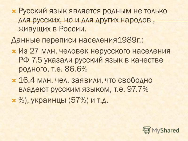 Русский язык является родным не только для русских, но и для других народов, живущих в России. Данные переписи населения 1989 г.: Из 27 млн. человек нерусского населения РФ 7.5 указали русский язык в качестве родного, т.е. 86.6% 16.4 млн. чел. заявил
