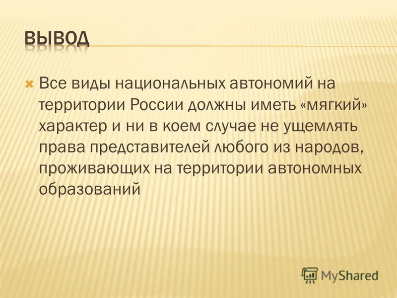 Все виды национальных автономий на территории России должны иметь «мягкий» характер и ни в коем случае не ущемлять права представителей любого из народов, проживающих на территории автономных образований