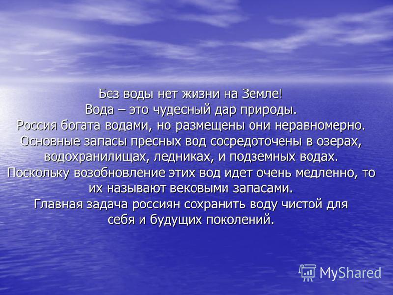 Без воды нет жизни на Земле! Вода – это чудесный дар природы. Россия богата водами, но размещены они неравномерно. Основные запасы пресных вод сосредоточены в озерах, водохранилищах, ледниках, и подземных водах. Поскольку возобновление этих вод идет