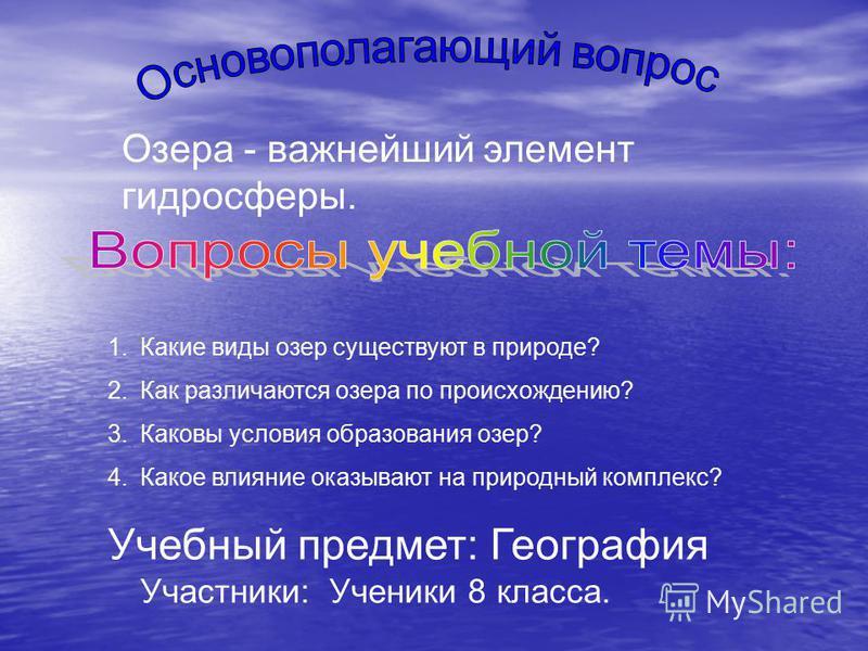 Озера - важнейший элемент гидросферы. 1. Какие виды озер существуют в природе? 2. Как различаются озера по происхождению? 3. Каковы условия образования озер? 4. Какое влияние оказывают на природный комплекс? Учебный предмет: География Участники: Учен