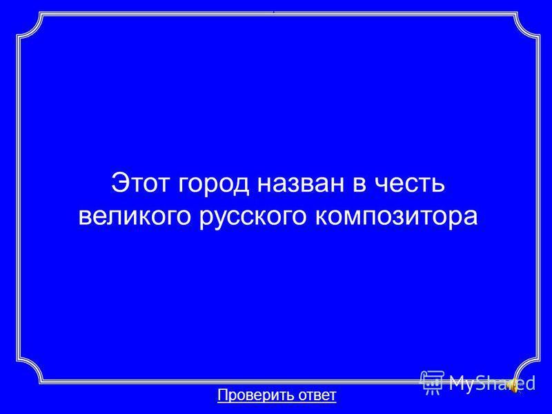 Этот город назван в честь великого русского композитора Проверить ответ Категория 2-30