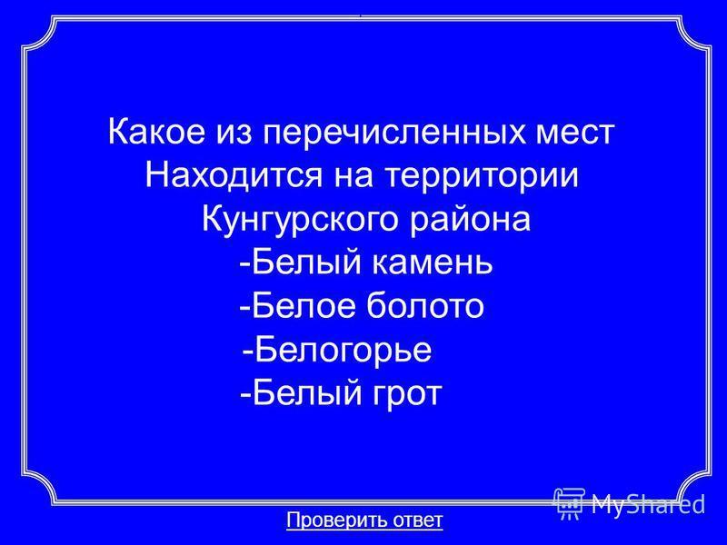 Какое из перечисленных мест Находится на территории Кунгурского района -Белый камень -Белое болото -Белогорье -Белый грот Проверить ответ Категория 3-20