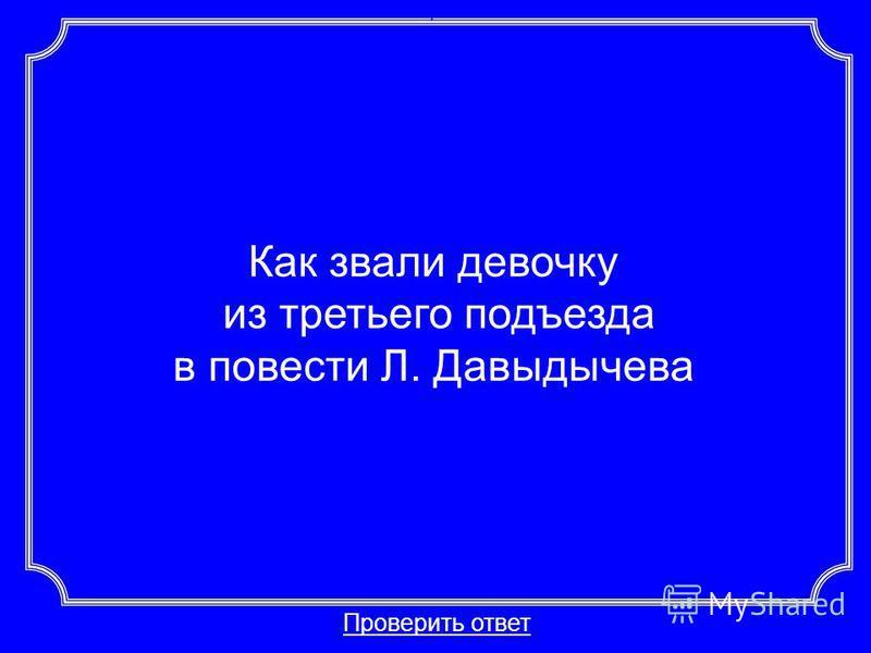 Как звали девочку из третьего подъезда в повести Л. Давыдычева Проверить ответ Категория 5-40