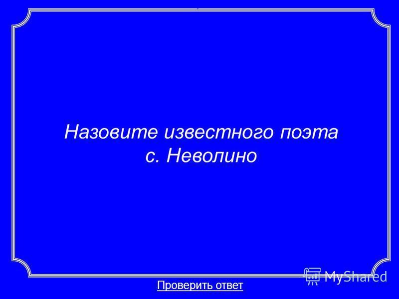 Назовите известного поэта с. Неволино Проверить ответ Категория 6-40