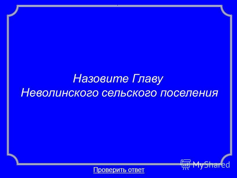 Назовите Главу Неволинского сельского поселения Проверить ответ Категория 6-50
