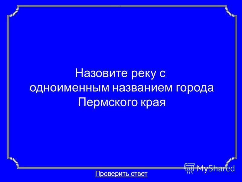Назовите реку с одноименным названием города Пермского края Проверить ответ Категория 1-40