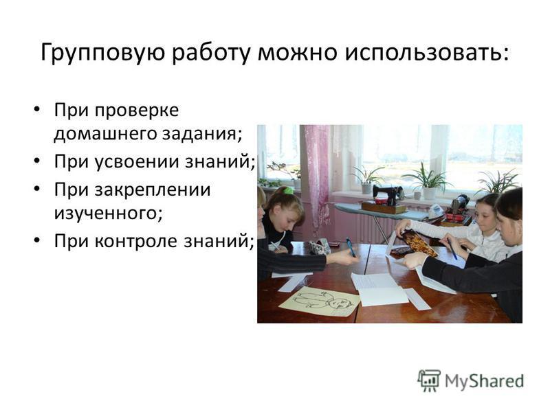 Групповую работу можно использовать: При проверке домашнего задания; При усвоении знаний; При закреплении изученного; При контроле знаний;