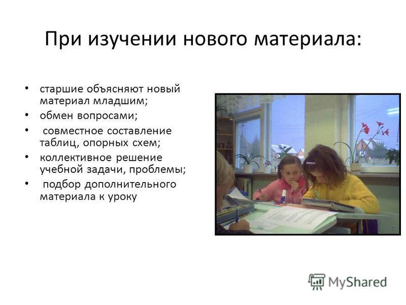 При изучении нового материала: старшие объясняют новый материал младшим; обмен вопросами; совместное составление таблиц, опорных схем; коллективное решение учебной задачи, проблемы; подбор дополнительного материала к уроку