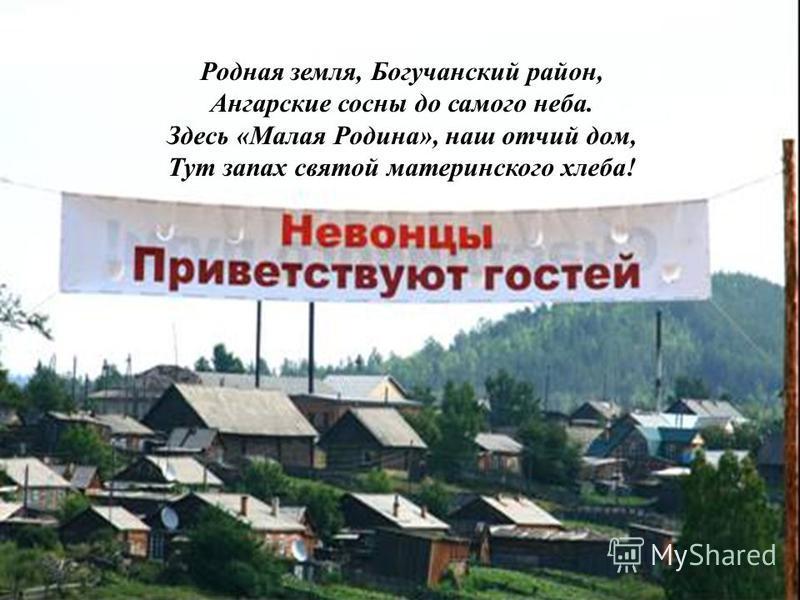 Родная земля, Богучанский район, Ангарские сосны до самого неба. Здесь «Малая Родина», наш отчий дом, Тут запах святой материнского хлеба!