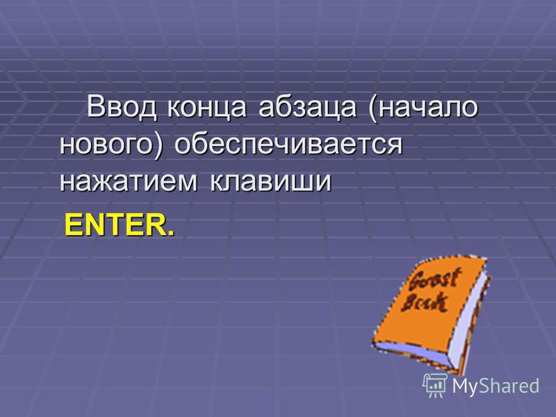 Ввод конца абзаца (начало нового) обеспечивается нажатием клавиши Ввод конца абзаца (начало нового) обеспечивается нажатием клавиши ENTER. ENTER.