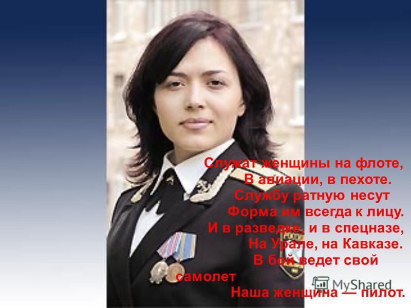 Служат женщины на флоте, В авиации, в пехоте. Службу ратную несут Форма им всегда к лицу. И в разведке, и в спецназе, На Урале, на Кавказе. В бой ведет свой самолет Наша женщина пилот.