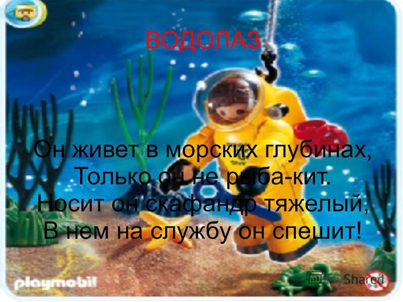 ВОДОЛАЗ Он живет в морских глубинах, Только он не рыба-кит. Носит он скафандр тяжелый, В нем на службу он спешит!