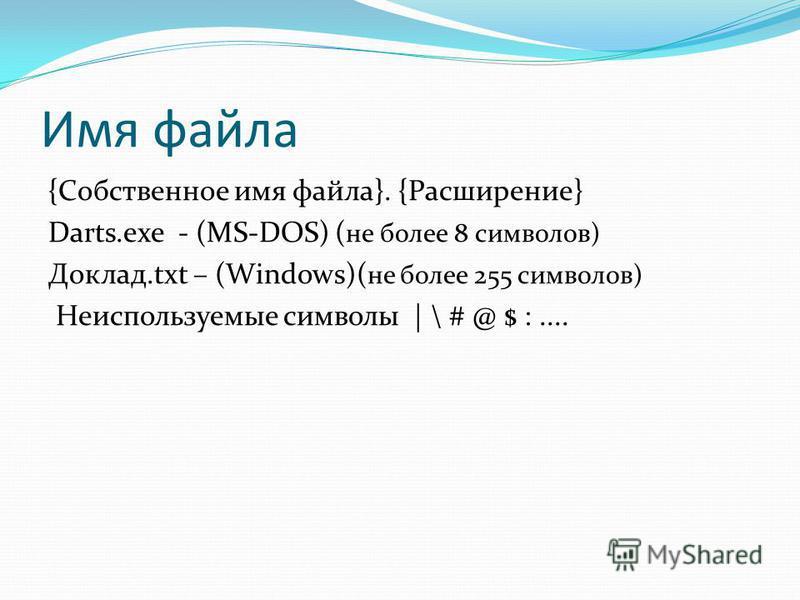 Имя файла {Собственное имя файла}. {Расширение} Darts.exe - (MS-DOS) ( не более 8 символов) Доклад.txt – (Windows)( не более 255 символов) Неиспользуемые символы | \ # @ $ :....