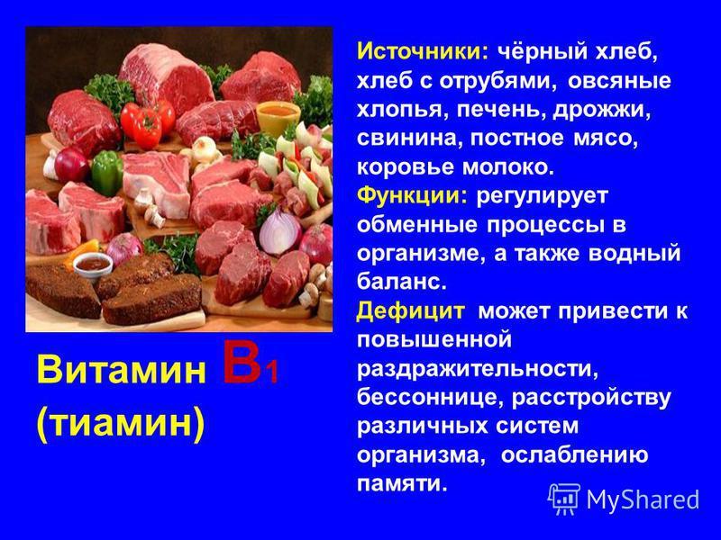 Витамин В 1 (тиамин) Источники: чёрный хлеб, хлеб с отрубями, овсяные хлопья, печень, дрожжи, свинина, постное мясо, коровье молоко. Функции: регулирует обменные процессы в организме, а также водный баланс. Дефицит может привести к повышенной раздраж