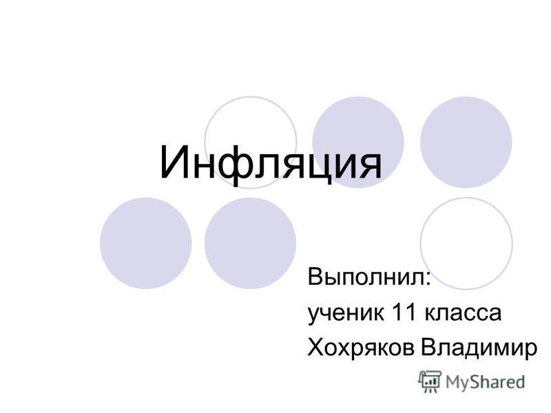 Инфляция Выполнил: ученик 11 класса Хохряков Владимир