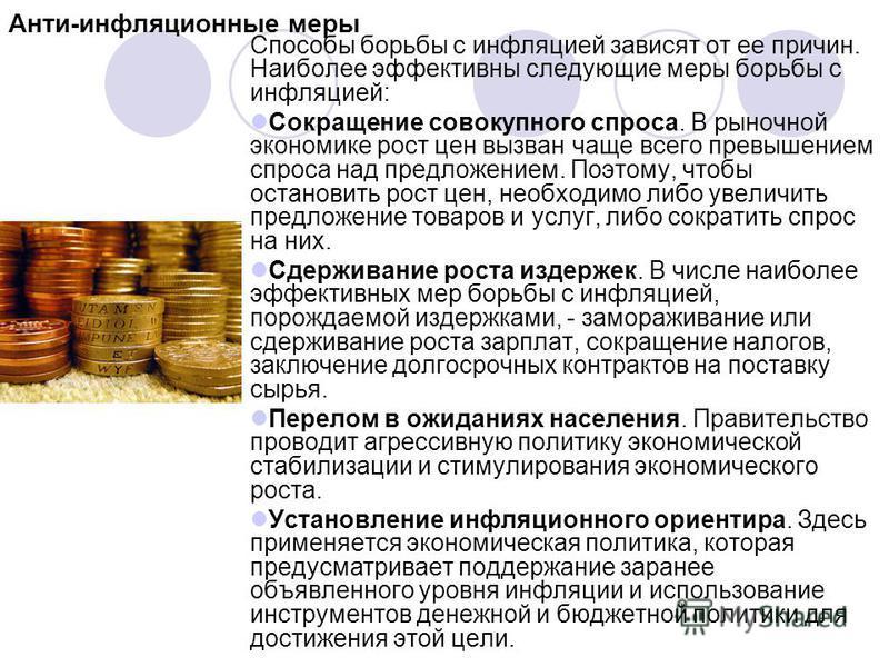 Анти-инфляционные меры Способы борьбы с инфляцией зависят от ее причин. Наиболее эффективны следующие меры борьбы с инфляцией: Сокращение совокупного спроса. В рыночной экономике рост цен вызван чаще всего превышением спроса над предложением. Поэтому