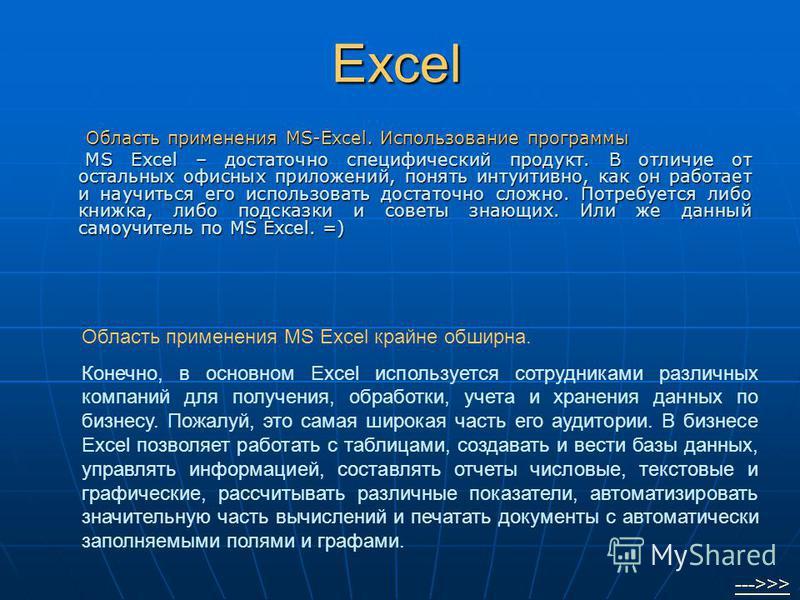 Excel Область применения MS-Excel. Использование программы Область применения MS-Excel. Использование программы MS Excel – достаточно специфический продукт. В отличие от остальных офисных приложений, понять интуитивно, как он работает и научиться его