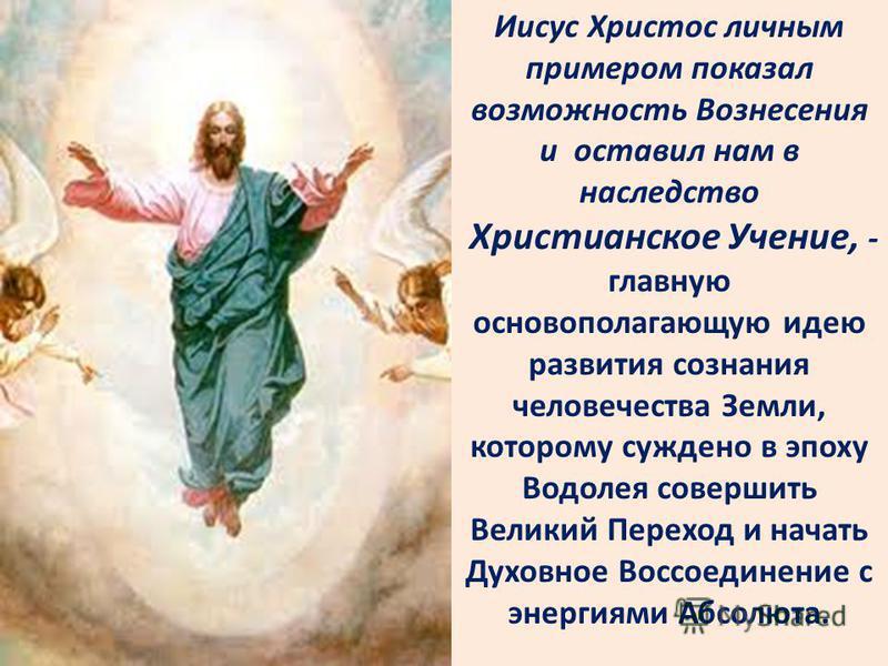 Иисус Христос личным примером показал возможность Вознесения и оставил нам в наследство Христианское Учение, - главную основополагающую идею развития сознания человечества Земли, которому суждено в эпоху Водолея совершить Великий Переход и начать Дух