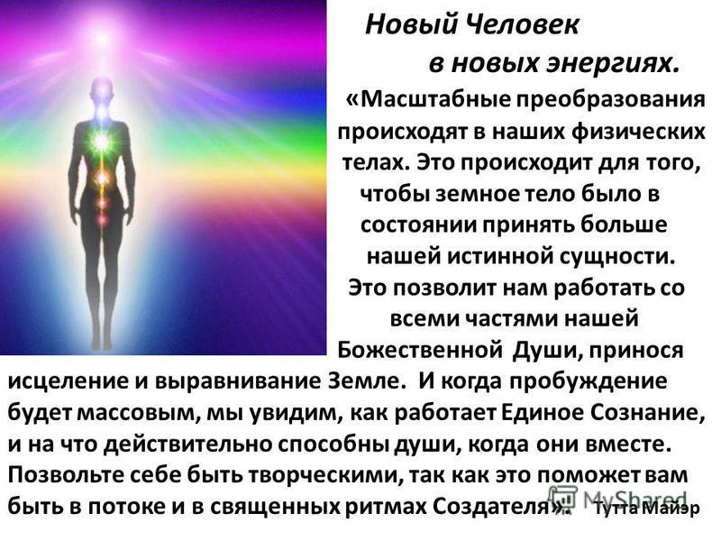 Новый Человек в новых энергиях. « Масштабные преобразования происходят в наших физических телах. Это происходит для того, чтобы земное тело было в состоянии принять больше нашей истинной сущности. Это позволит нам работать со всеми частями нашей Боже