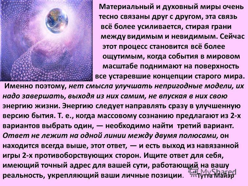 Материальный и духовный миры очень тесно связаны друг с другом, эта связь всё более усиливается, стирая грани между видимым и невидимым. Сейчас этот процесс становится всё более ощутимым, когда события в мировом масштабе поднимают на поверхность все