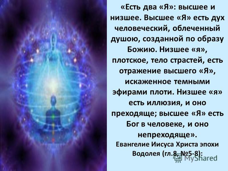 «Есть два «Я»: высшее и низшее. Высшее «Я» есть дух человеческий, облеченный душою, созданной по образу Божию. Низшее «я», плотское, тело страстей, есть отражение высшего «Я», искаженное темными эфирами плоти. Низшее «я» есть иллюзия, и оно преходяще