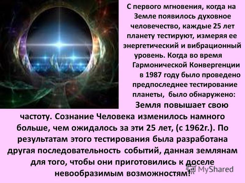 С первого мгновения, когда на Земле появилось духовное человечество, каждые 25 лет планету тестируют, измеряя ее энергетический и вибрационный уровень. Когда во время Гармонической Конвергенции в 1987 году было проведено предпоследнее тестирование пл