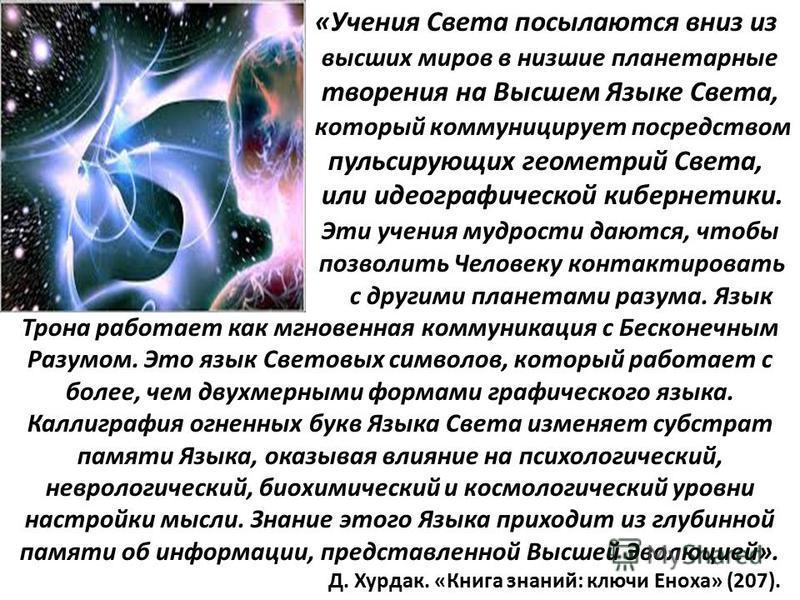 «Учения Света посылаются вниз из высших миров в низшие планетарные творения на Высшем Языке Света, который коммуницирует посредством пульсирующих геометрий Света, или идеографической кибернетики. Эти учения мудрости даются, чтобы позволить Человеку к